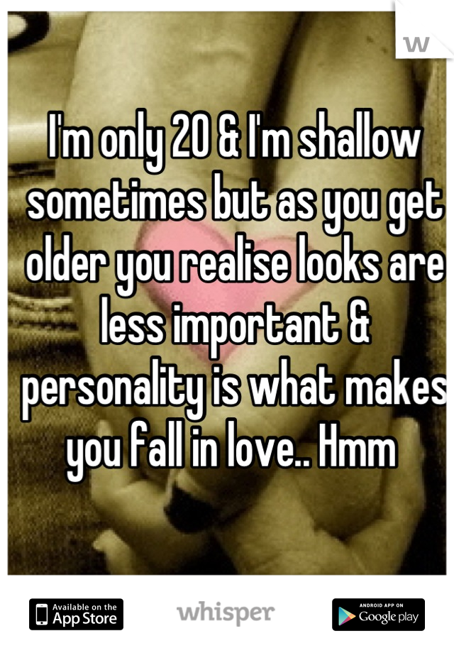 I'm only 20 & I'm shallow sometimes but as you get older you realise looks are less important & personality is what makes you fall in love.. Hmm