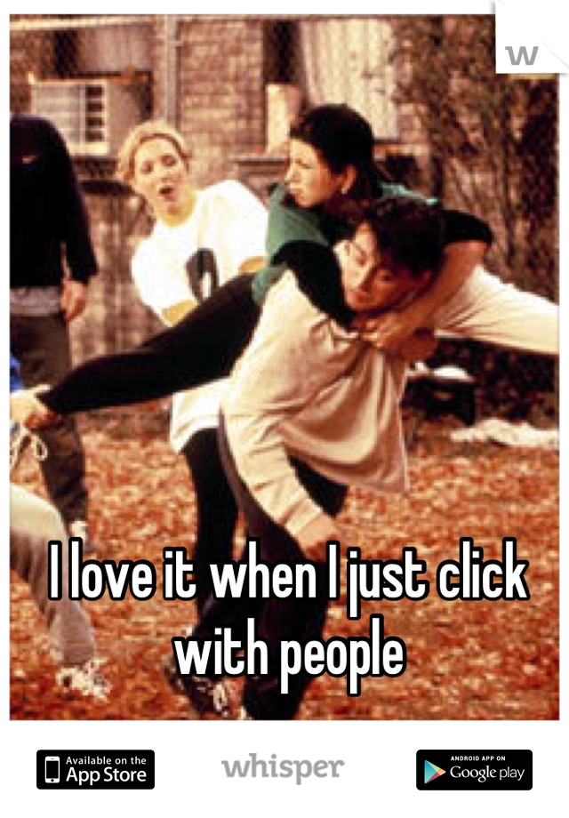 I love it when I just click with people