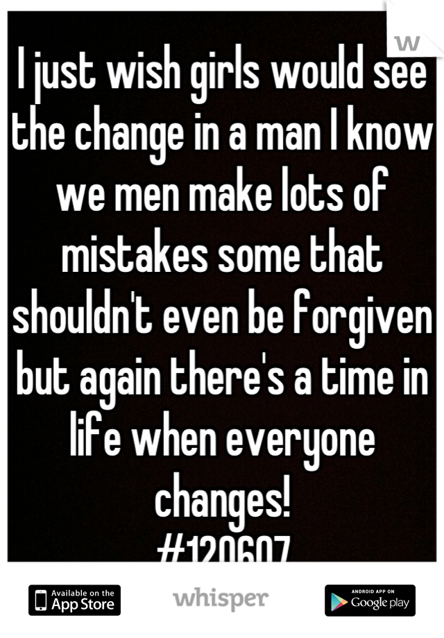 I just wish girls would see the change in a man I know we men make lots of mistakes some that shouldn't even be forgiven but again there's a time in life when everyone changes!  #120607