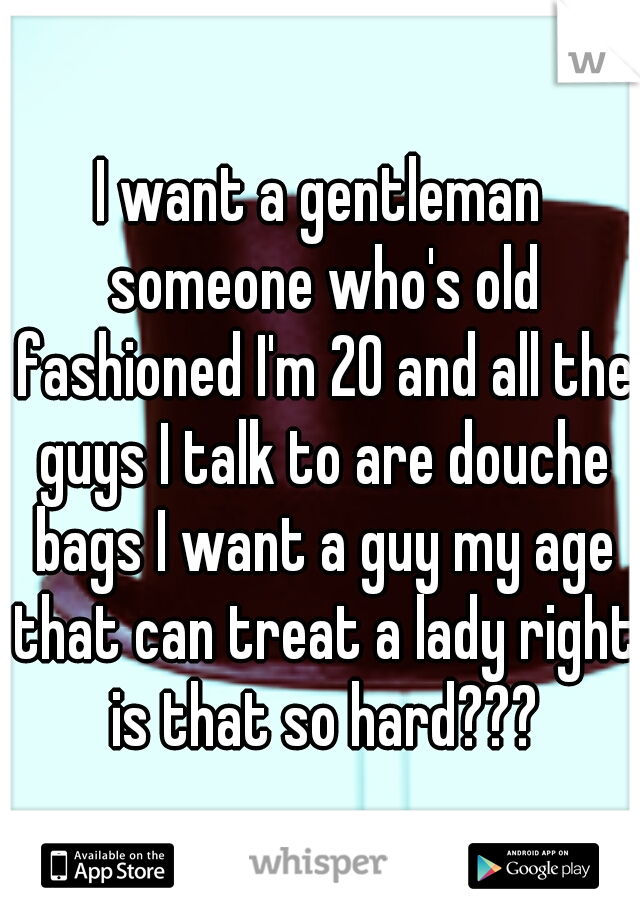 I want a gentleman someone who's old fashioned I'm 20 and all the guys I talk to are douche bags I want a guy my age that can treat a lady right is that so hard???