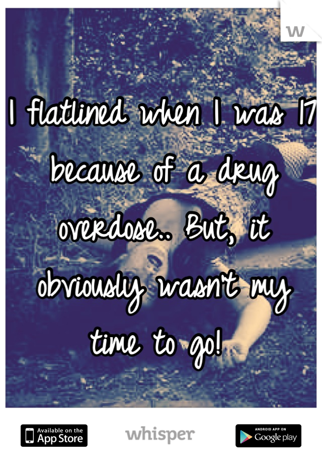 I flatlined when I was 17 because of a drug overdose.. But, it obviously wasn't my time to go!