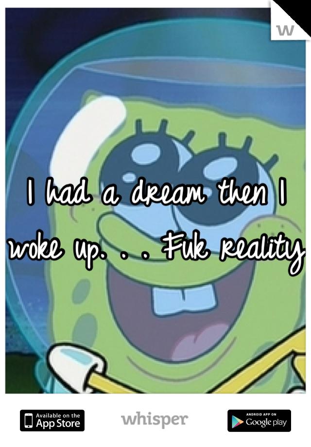 I had a dream then I woke up. . . Fuk reality