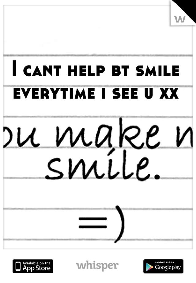 I cant help bt smile everytime i see u xx
