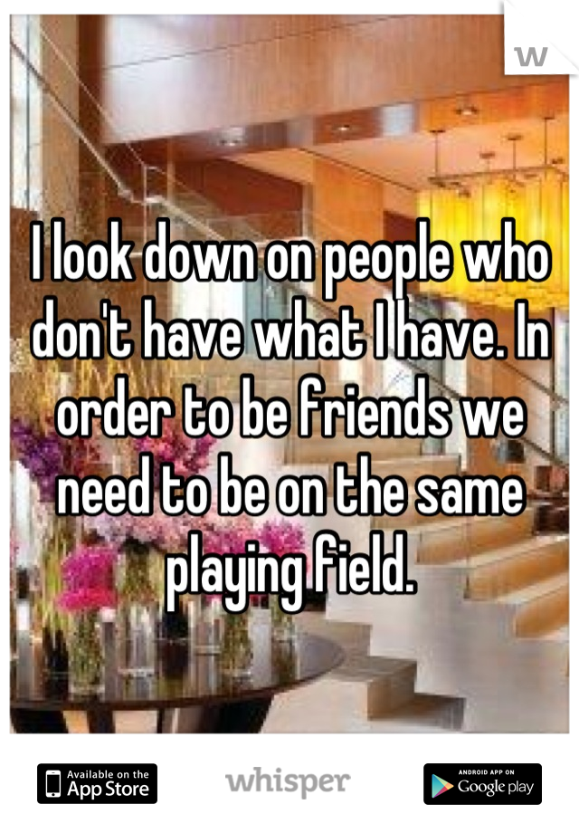 I look down on people who don't have what I have. In order to be friends we need to be on the same playing field.