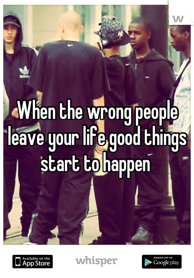 When the wrong people leave your life good things start to happen