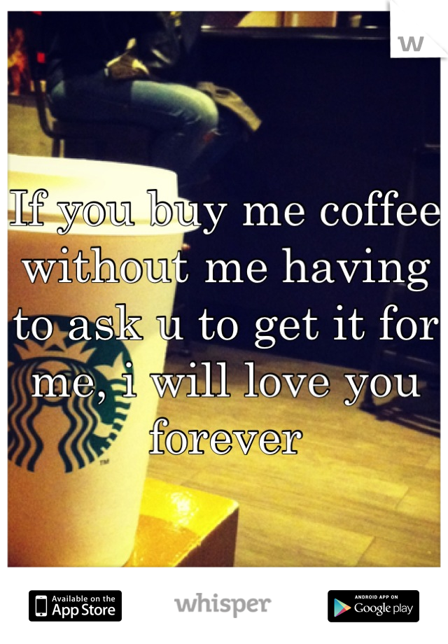 If you buy me coffee without me having to ask u to get it for me, i will love you forever