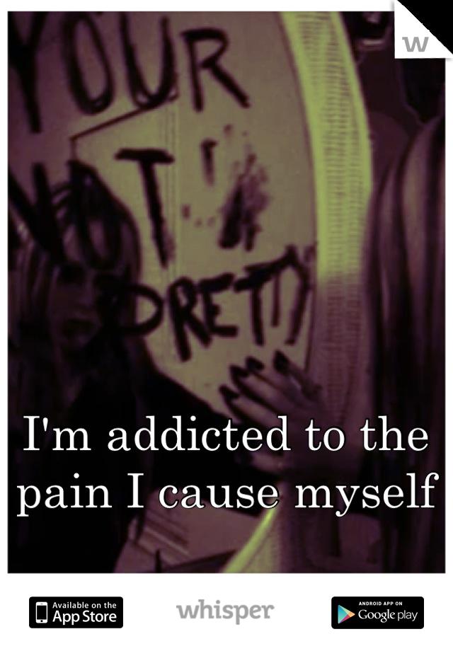 I'm addicted to the pain I cause myself
