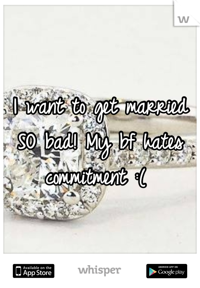 I want to get married SO bad! My bf hates commitment :(