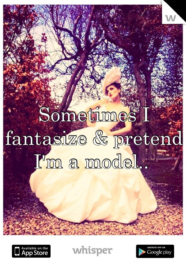 Sometimes I fantasize & pretend I'm a model..