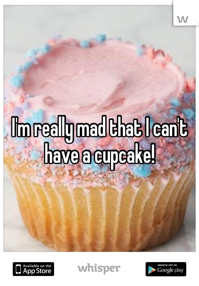 I'm really mad that I can't have a cupcake!