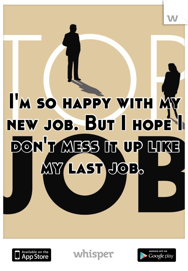 I'm so happy with my new job. But I hope I don't mess it up like my last job.