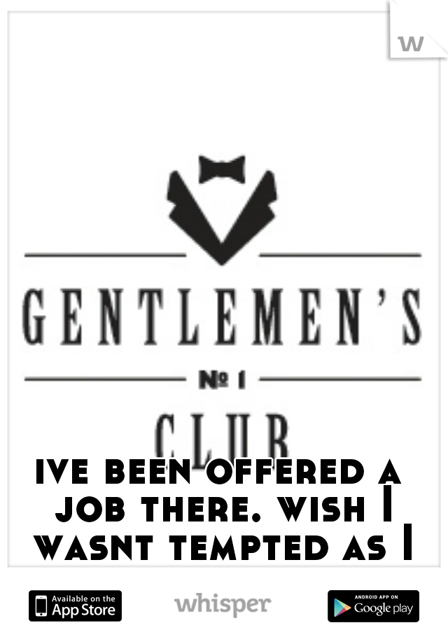 ive been offered a job there. wish I wasnt tempted as I need the money.