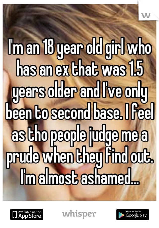 I'm an 18 year old girl who has an ex that was 1.5 years older and I've only been to second base. I feel as tho people judge me a prude when they find out. I'm almost ashamed...