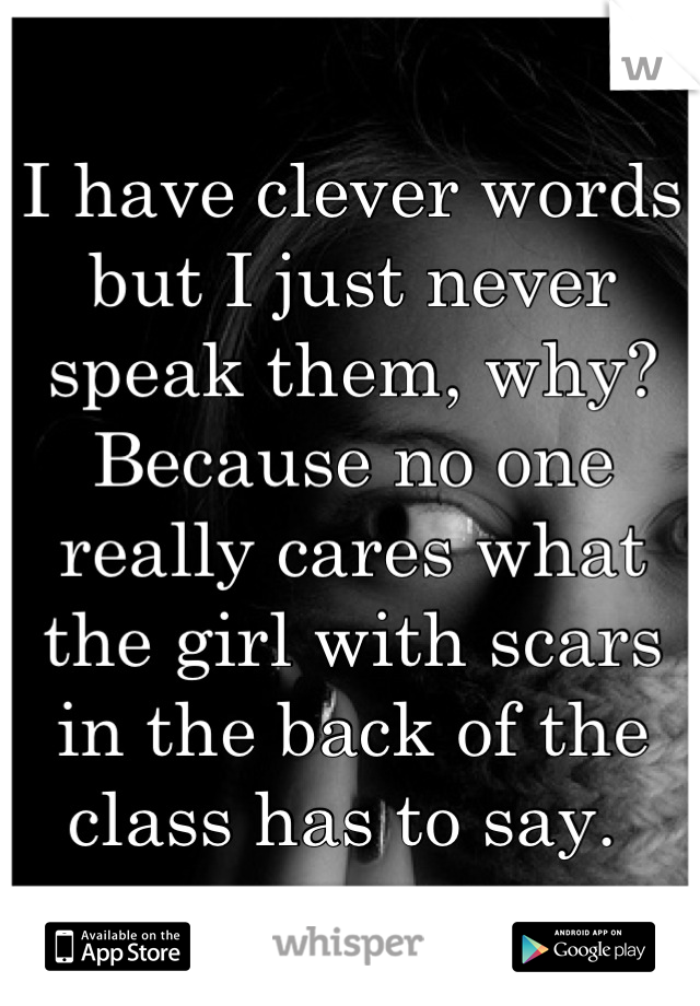 I have clever words but I just never speak them, why? Because no one really cares what the girl with scars in the back of the class has to say.