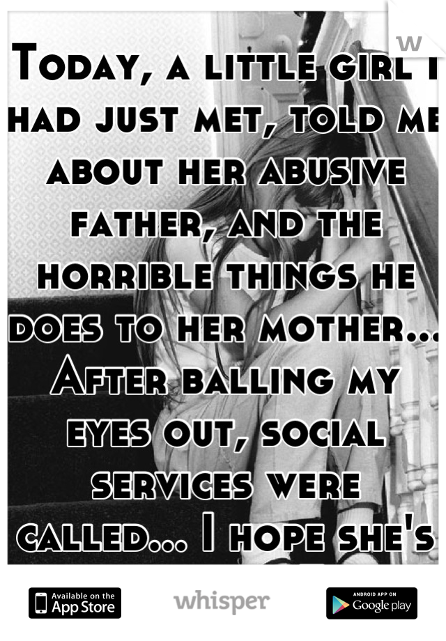 Today, a little girl I had just met, told me about her abusive father, and the horrible things he does to her mother... After balling my eyes out, social services were called... I hope she's okay...<3