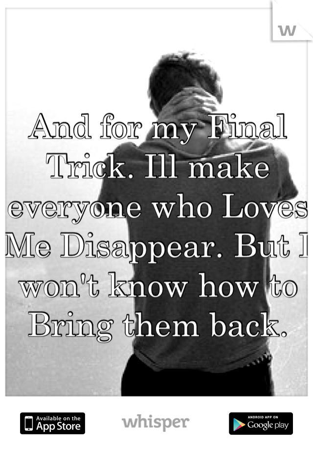 And for my Final Trick. Ill make everyone who Loves Me Disappear. But I won't know how to Bring them back.