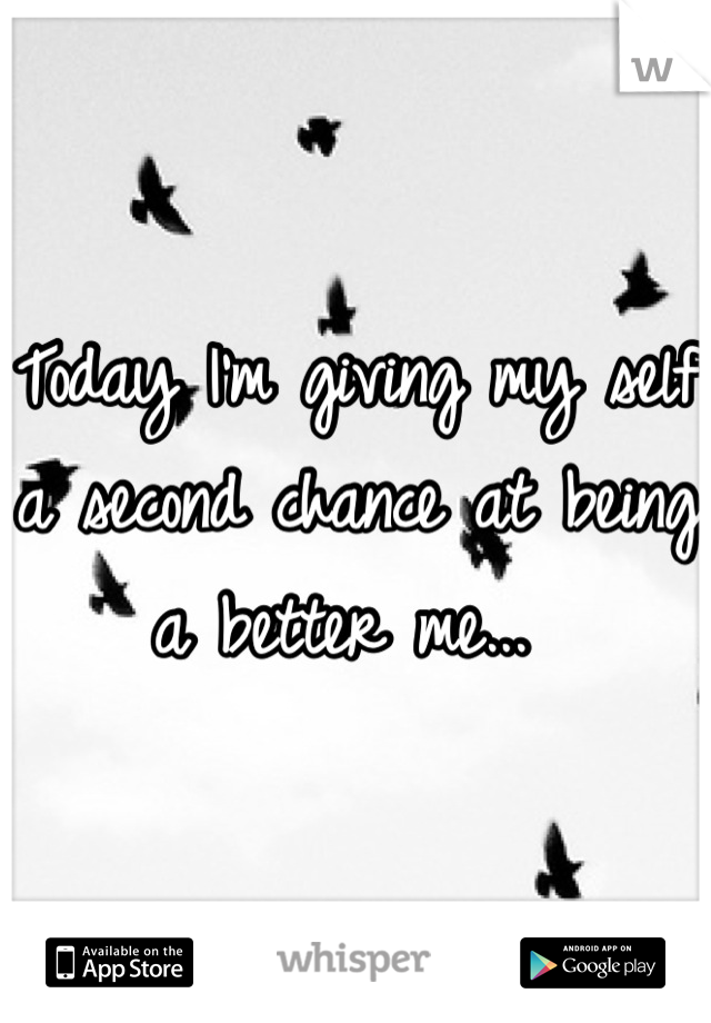 Today I'm giving my self a second chance at being a better me...