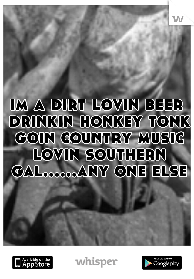 im a dirt lovin beer drinkin honkey tonk goin country music lovin southern gal......any one else