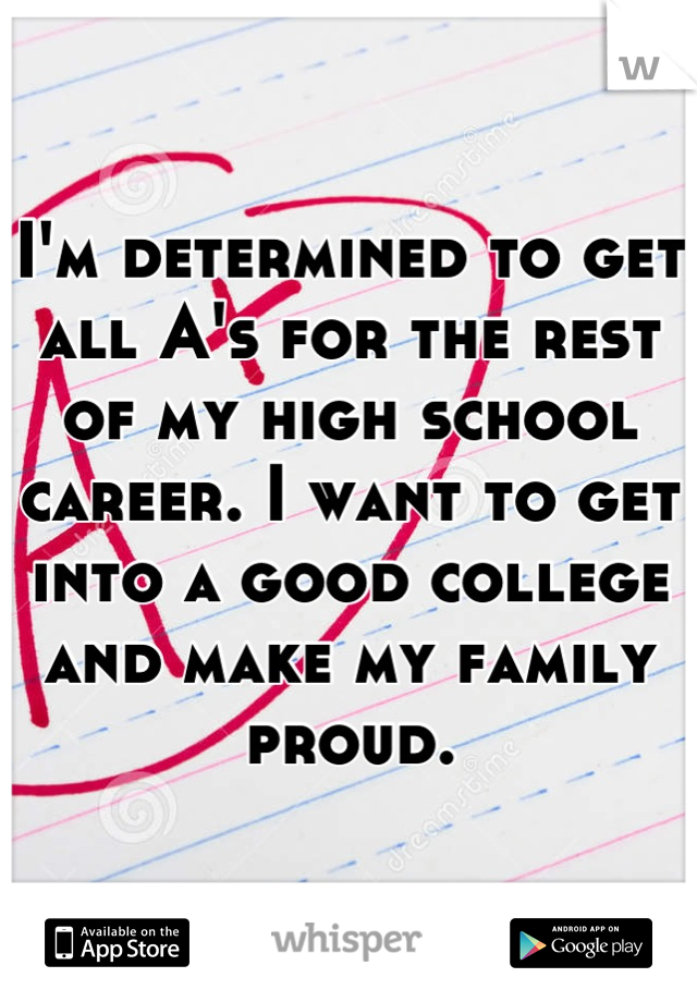 I'm determined to get all A's for the rest of my high school career. I want to get into a good college and make my family proud.