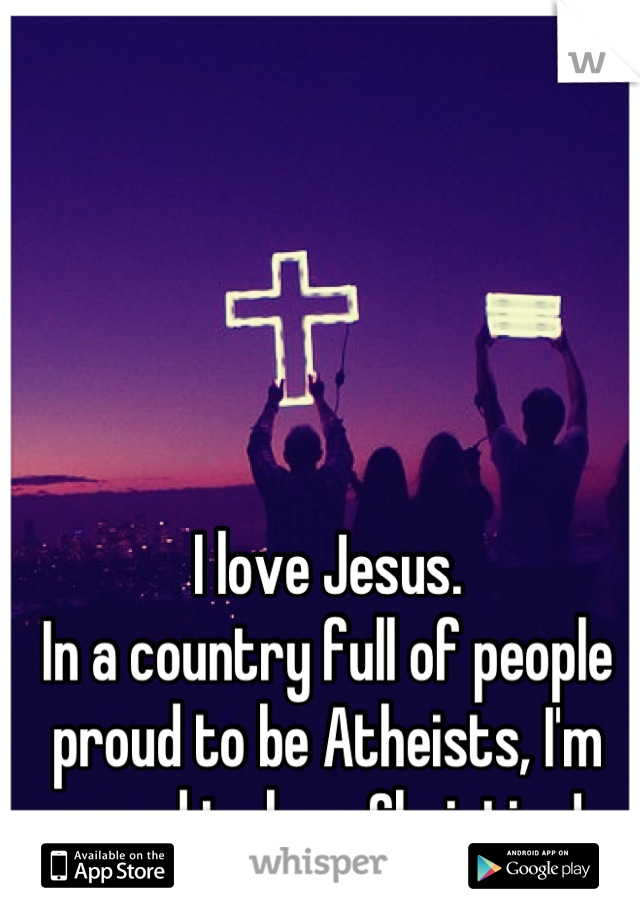 I love Jesus.  In a country full of people proud to be Atheists, I'm proud to be a Christian!