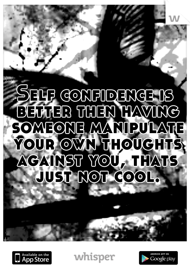 Self confidence is better then having someone manipulate your own thoughts against you, thats just not cool.