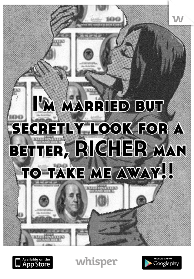 I'm married but secretly look for a better, RICHER man to take me away!!