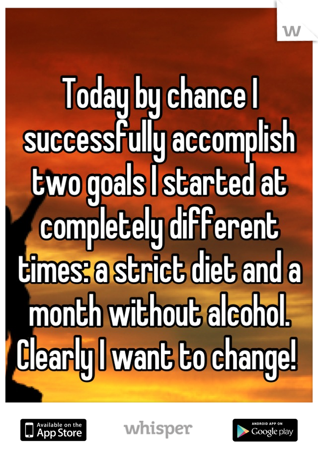 Today by chance I successfully accomplish two goals I started at completely different times: a strict diet and a month without alcohol. Clearly I want to change!