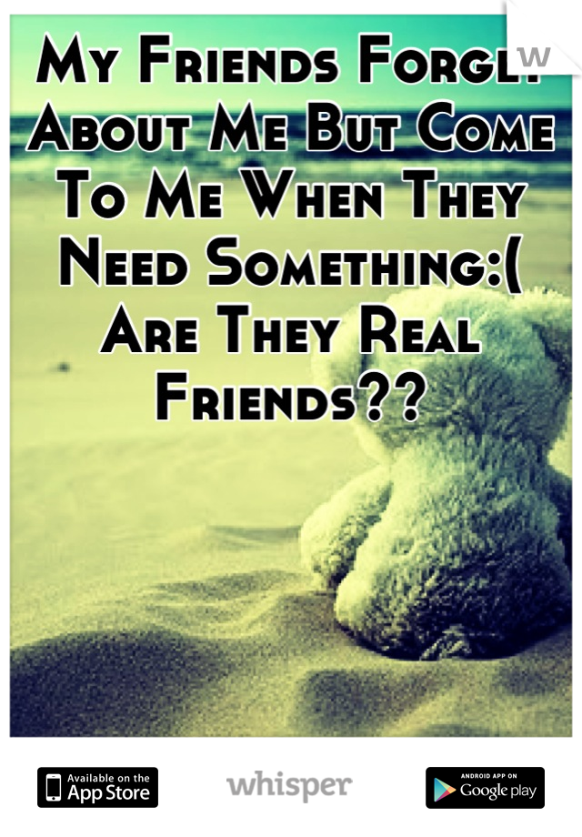 My Friends Forget About Me But Come To Me When They Need Something:( Are They Real Friends??