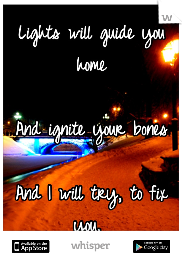 Lights will guide you home  And ignite your bones  And I will try, to fix you.