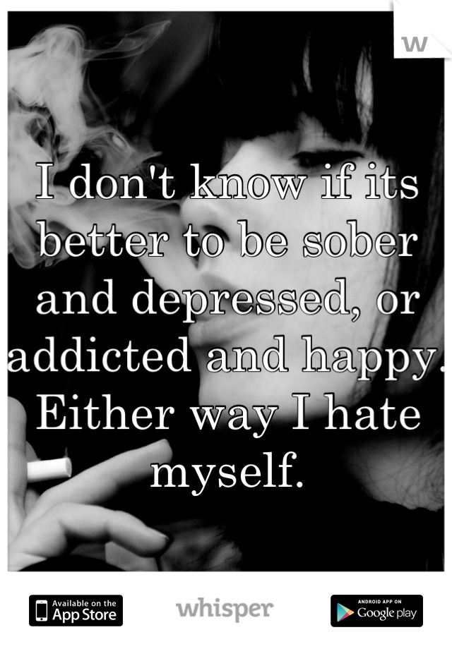 I don't know if its better to be sober and depressed, or addicted and happy. Either way I hate myself.