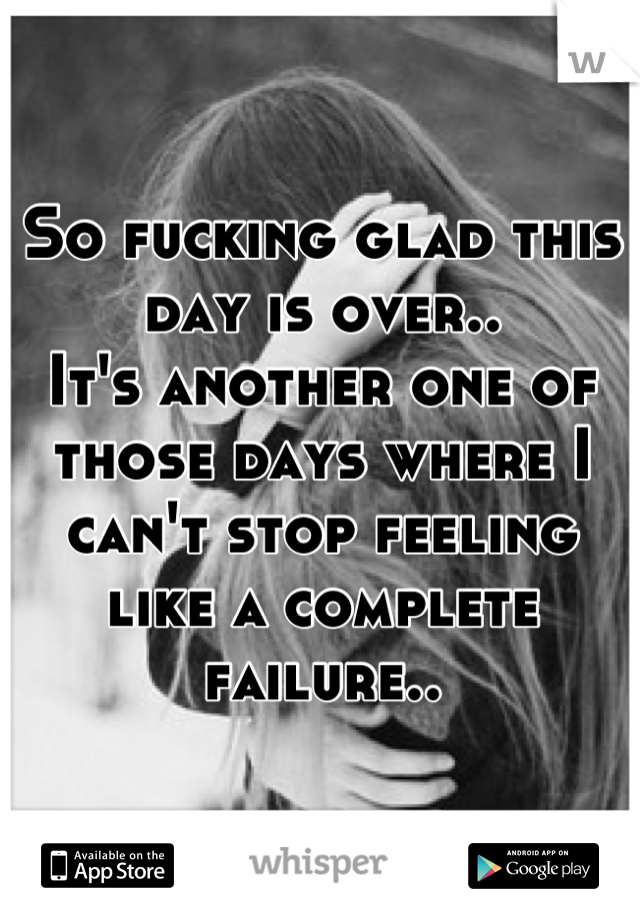 So fucking glad this day is over.. It's another one of those days where I can't stop feeling like a complete failure..