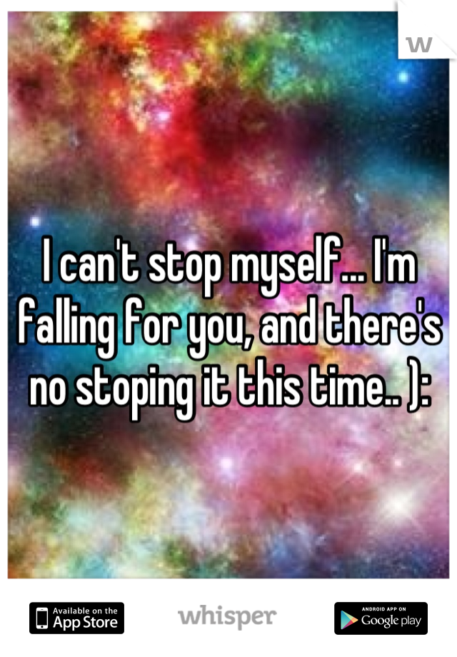 I can't stop myself... I'm falling for you, and there's no stoping it this time.. ):