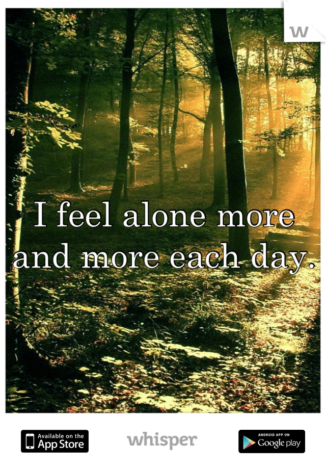 I feel alone more and more each day.