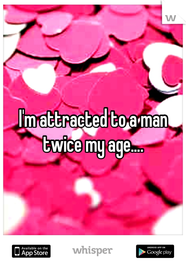 I'm attracted to a man twice my age....