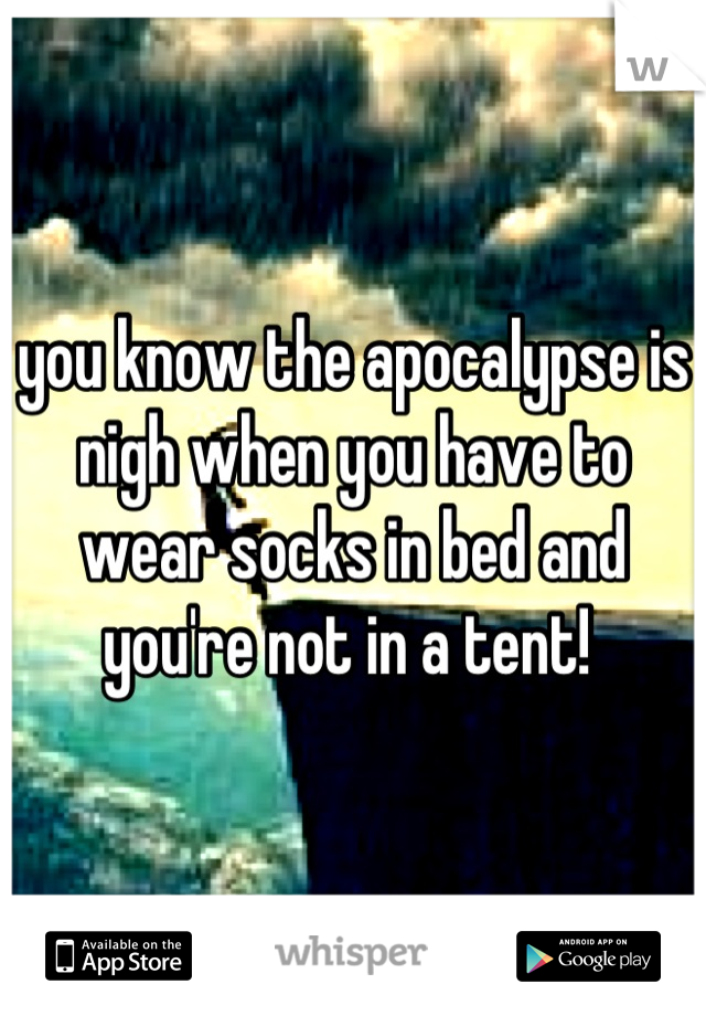 you know the apocalypse is nigh when you have to wear socks in bed and you're not in a tent!