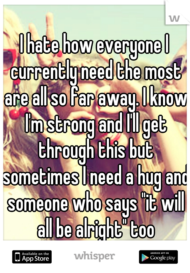 """I hate how everyone I currently need the most are all so far away. I know I'm strong and I'll get through this but sometimes I need a hug and someone who says """"it will all be alright"""" too"""