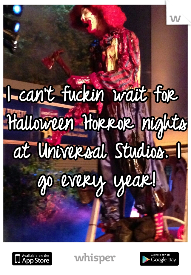 I can't fuckin wait for Halloween Horror nights at Universal Studios. I go every year!