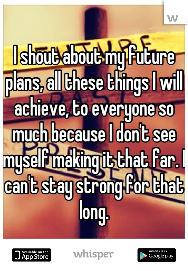 I shout about my future plans, all these things I will achieve, to everyone so much because I don't see myself making it that far. I can't stay strong for that long.
