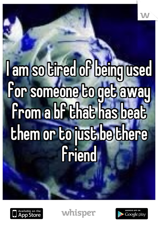 I am so tired of being used for someone to get away from a bf that has beat them or to just be there friend