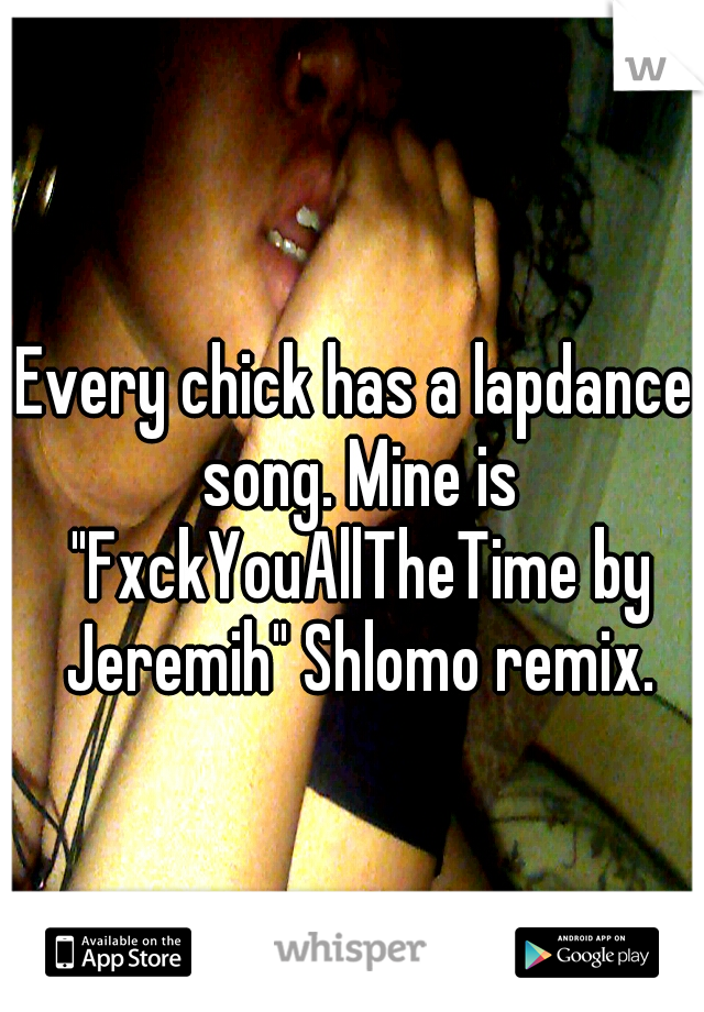 """Every chick has a lapdance song. Mine is """"FxckYouAllTheTime by Jeremih"""" Shlomo remix."""