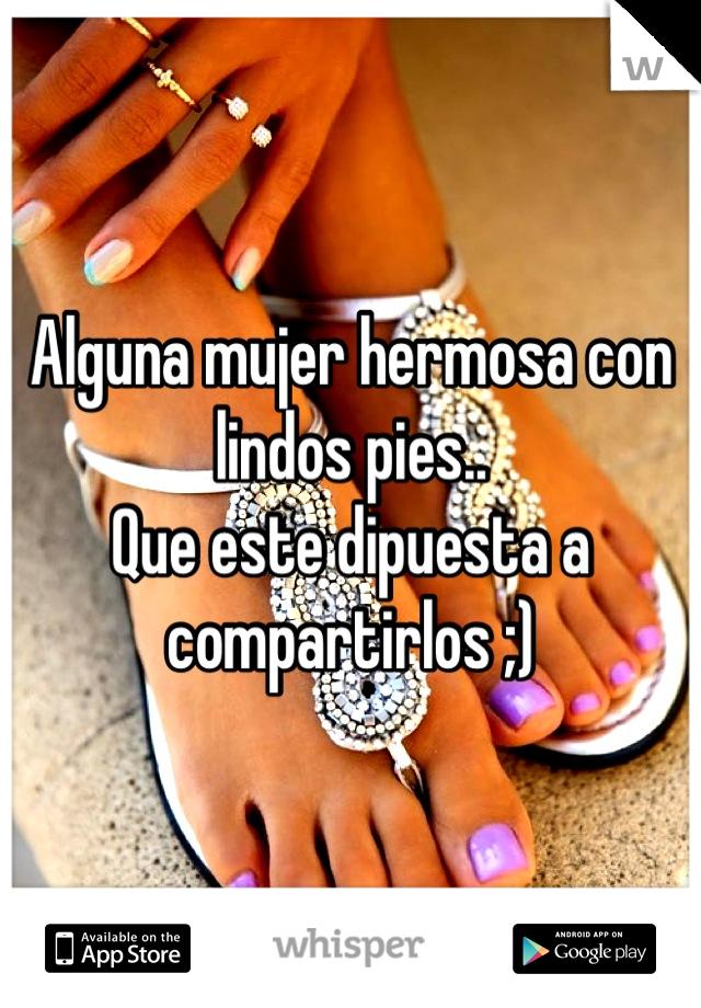 Alguna mujer hermosa con lindos pies..  Que este dipuesta a compartirlos ;)