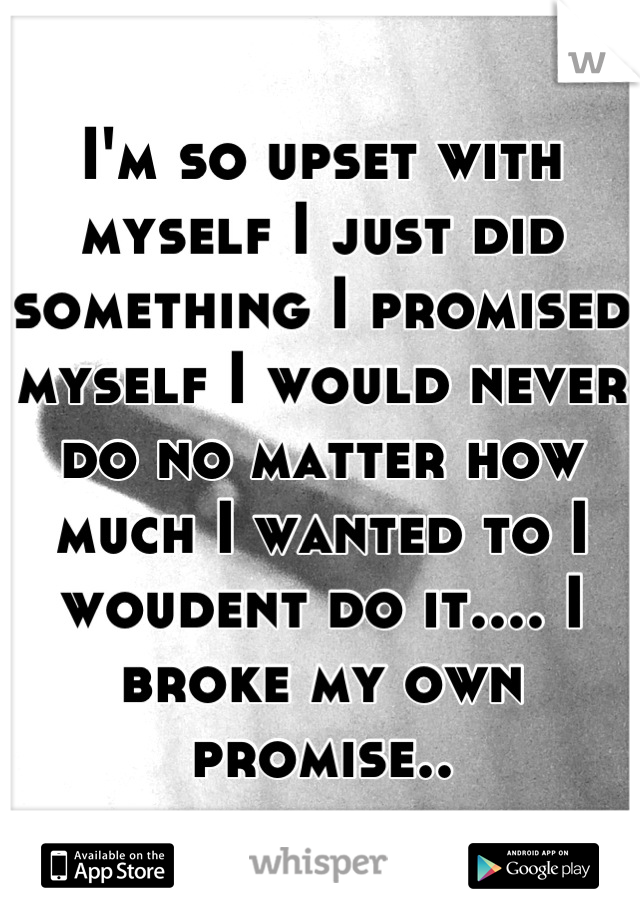 I'm so upset with myself I just did something I promised myself I would never do no matter how much I wanted to I woudent do it.... I broke my own promise..