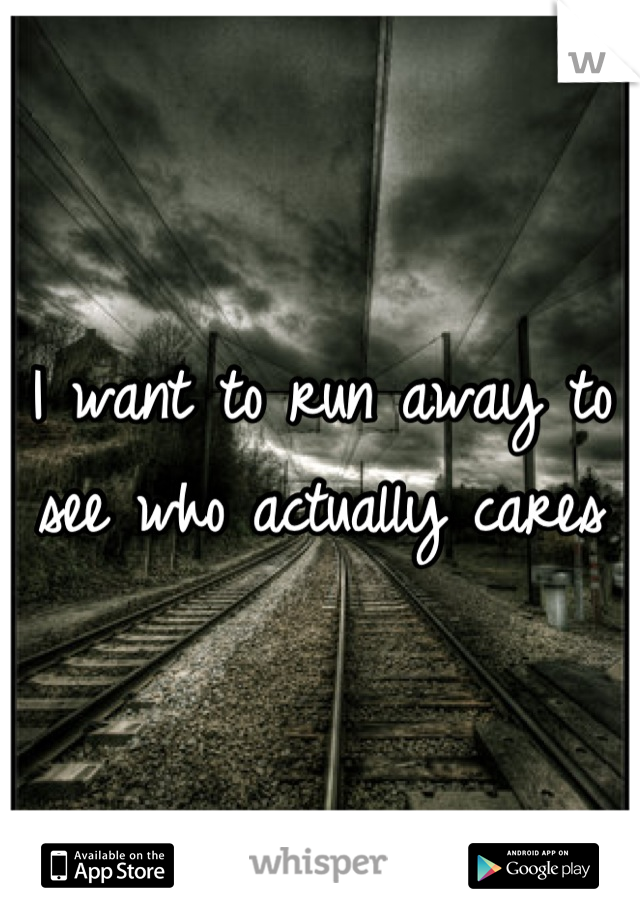 I want to run away to see who actually cares