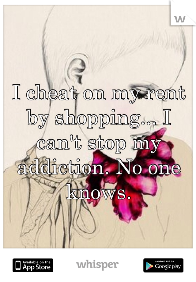 I cheat on my rent by shopping... I can't stop my addiction. No one knows.