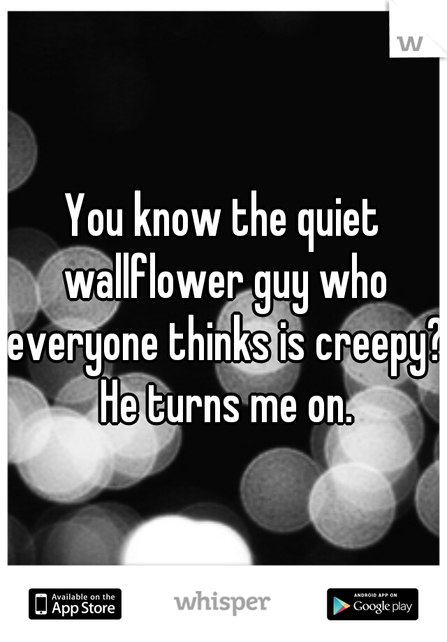 You know the quiet wallflower guy who everyone thinks is creepy? He turns me on.