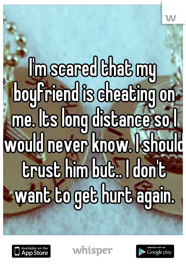 I'm scared that my boyfriend is cheating on me. Its long distance so I would never know. I should trust him but.. I don't want to get hurt again.
