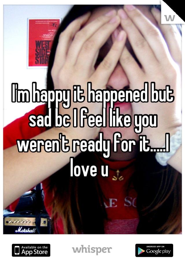 I'm happy it happened but sad bc I feel like you weren't ready for it.....I love u