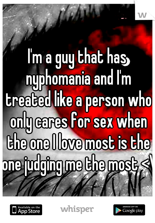 I'm a guy that has nyphomania and I'm treated like a person who only cares for sex when the one I love most is the one judging me the most <\3