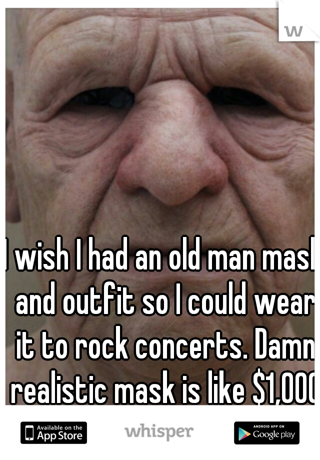 I wish I had an old man mask and outfit so I could wear it to rock concerts. Damn realistic mask is like $1,000 :/
