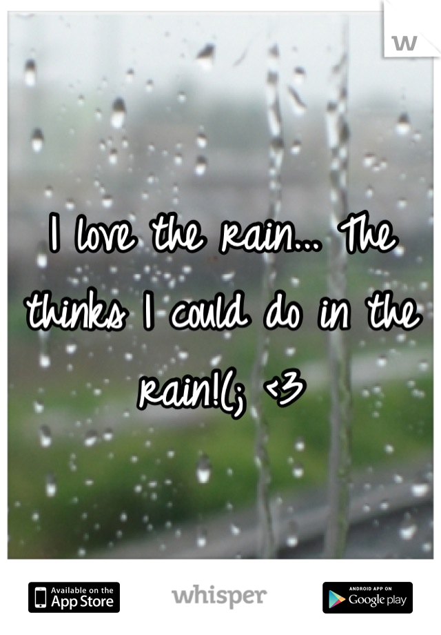 I love the rain... The thinks I could do in the rain!(; <3